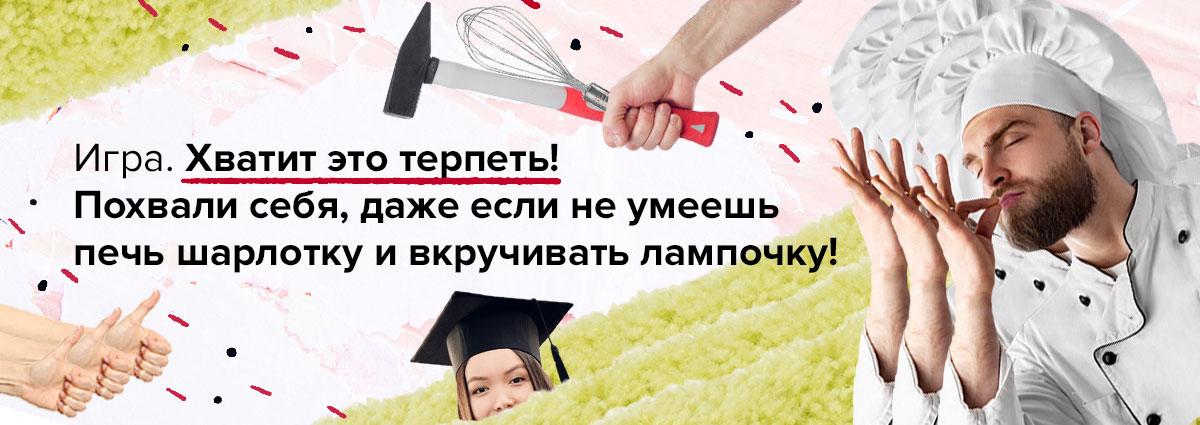 Игра. Хватит это терпеть! Похвали себя, даже если не умеешь печь шарлотку и вкручивать лампочку!